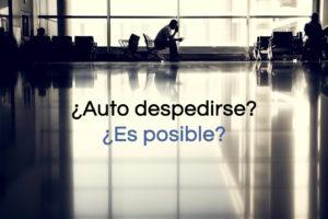 Auto despedirse en España ¿es posible? ¿Puede un trabajador solicitar que le despidan?
