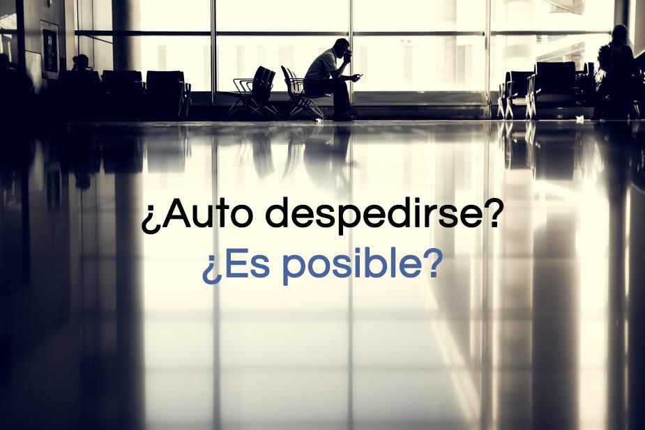 ¿ Puede pedir un trabajador que lo despidan ?. Auto despedirse en España ¿es posible?
